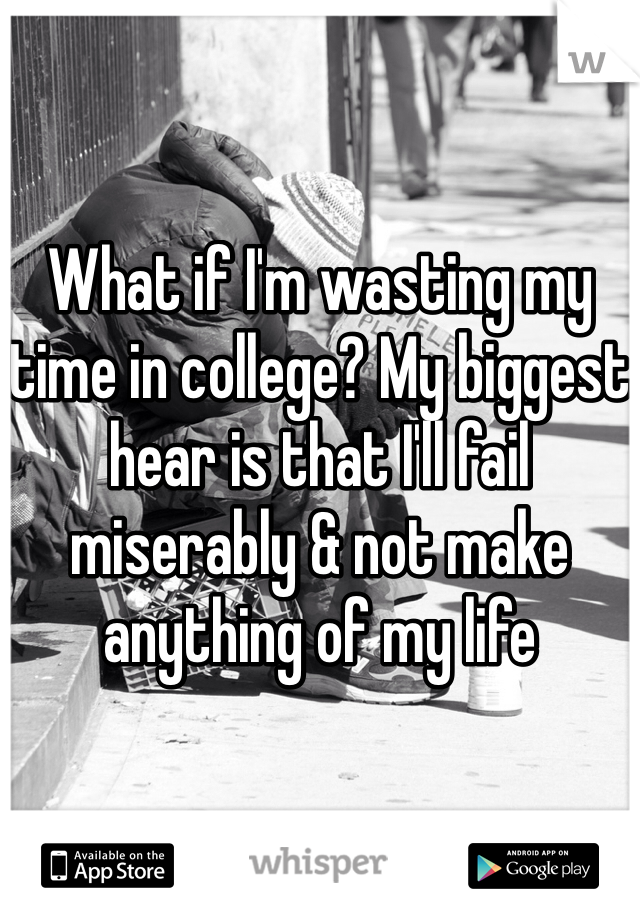 What if I'm wasting my time in college? My biggest hear is that I'll fail miserably & not make anything of my life