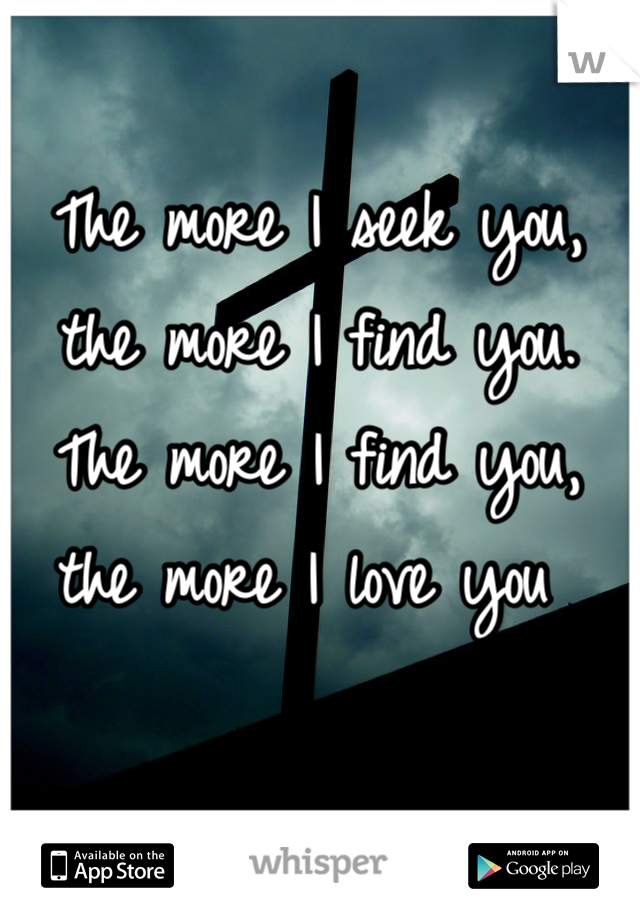 The more I seek you, the more I find you. The more I find you, the more I love you