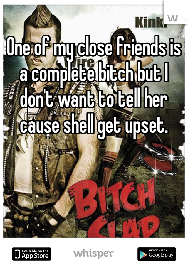 One of my close friends is a complete bitch but I don't want to tell her cause shell get upset.
