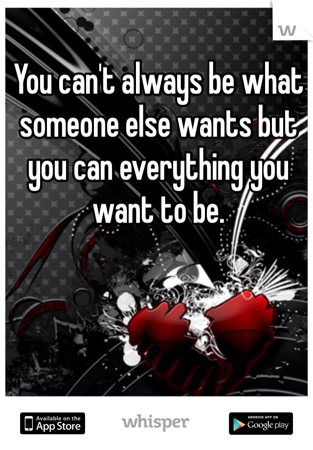 You can't always be what someone else wants but you can everything you want to be.
