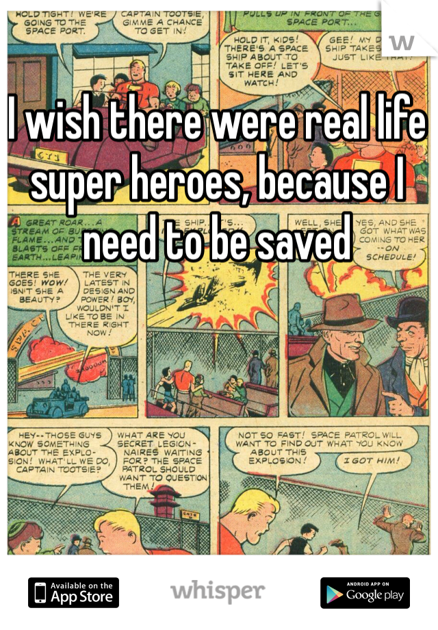 I wish there were real life super heroes, because I need to be saved