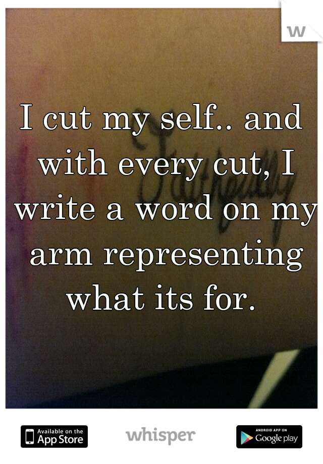 I cut my self.. and with every cut, I write a word on my arm representing what its for.