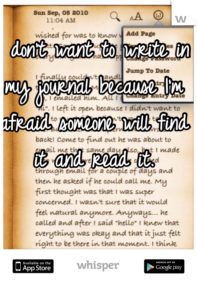 I don't want to write in my journal because I'm afraid someone will find it and read it.