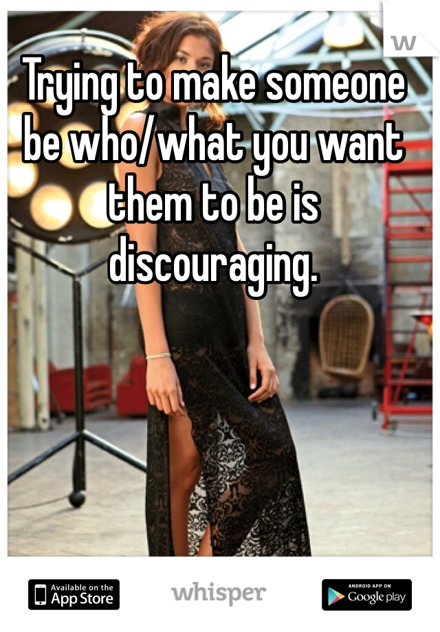 Trying to make someone be who/what you want them to be is discouraging.