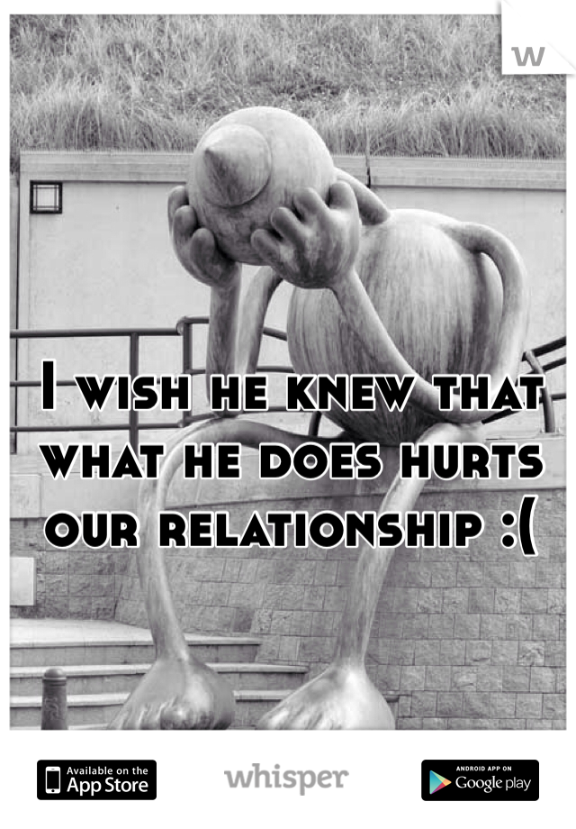 I wish he knew that what he does hurts our relationship :(