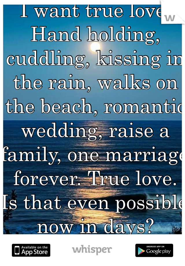 I want true love. Hand holding, cuddling, kissing in the rain, walks on the beach, romantic wedding, raise a family, one marriage forever. True love.  Is that even possible now in days?