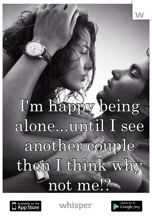 I'm happy being alone...until I see another couple then I think why not me!?