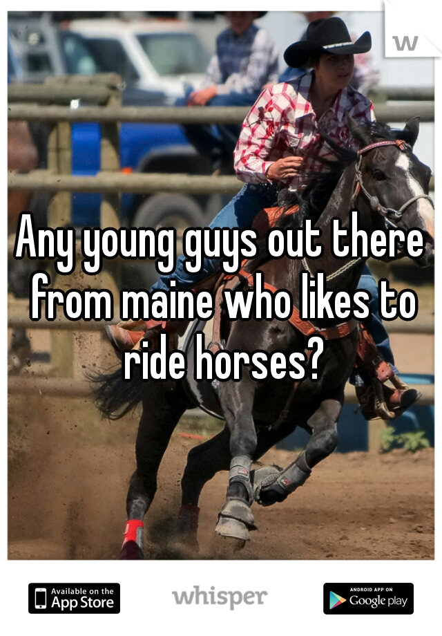 Any young guys out there from maine who likes to ride horses?