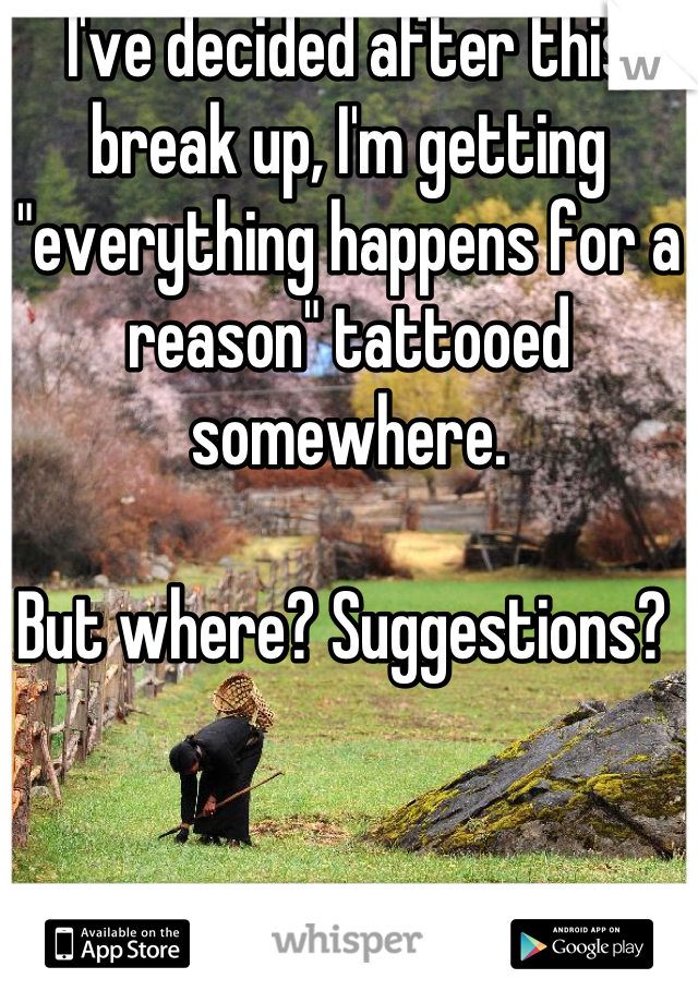"""I've decided after this break up, I'm getting """"everything happens for a reason"""" tattooed somewhere.   But where? Suggestions?"""