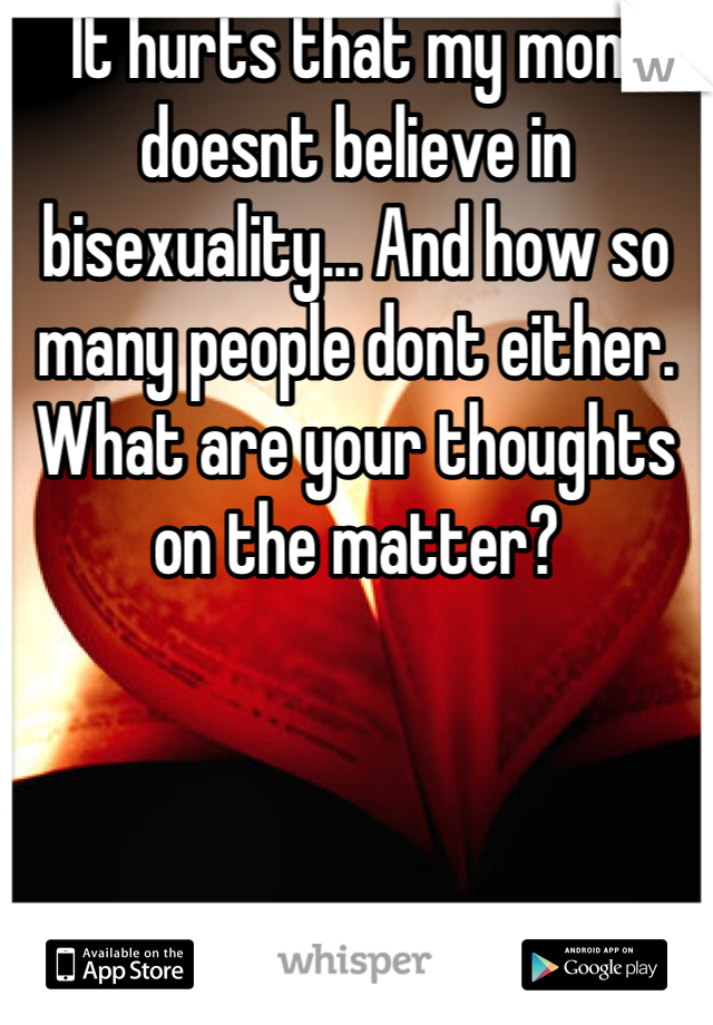 It hurts that my mom doesnt believe in bisexuality... And how so many people dont either. What are your thoughts on the matter?