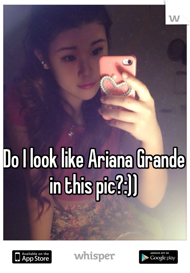 Do I look like Ariana Grande in this pic?:))