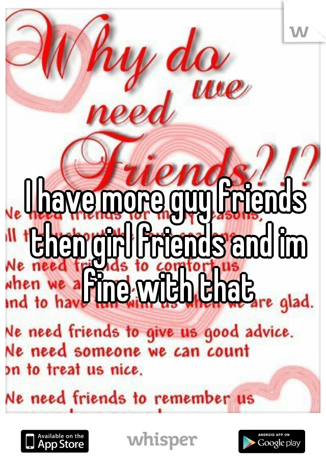 I have more guy friends then girl friends and im fine with that