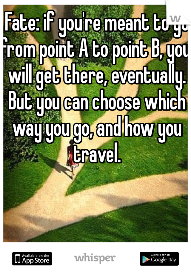 Fate: if you're meant to go from point A to point B, you will get there, eventually. But you can choose which way you go, and how you travel.