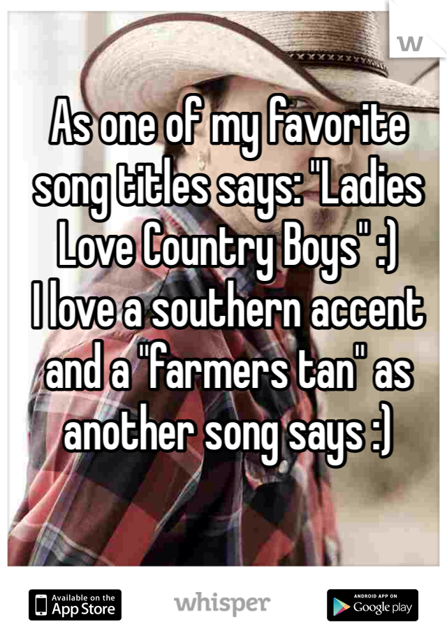 """As one of my favorite song titles says: """"Ladies Love Country Boys"""" :) I love a southern accent and a """"farmers tan"""" as another song says :)"""