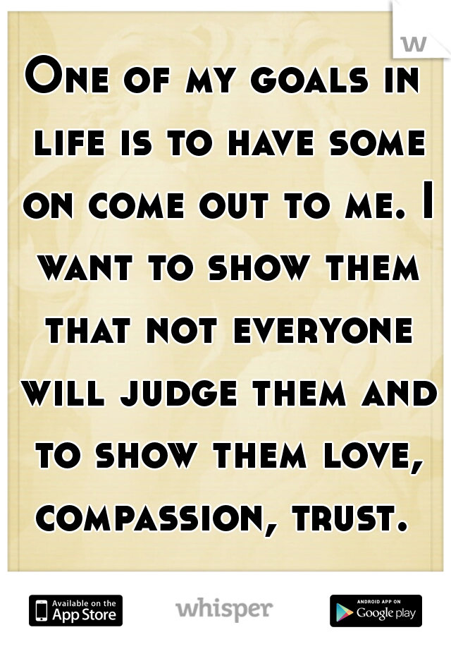 One of my goals in life is to have some on come out to me. I want to show them that not everyone will judge them and to show them love, compassion, trust.