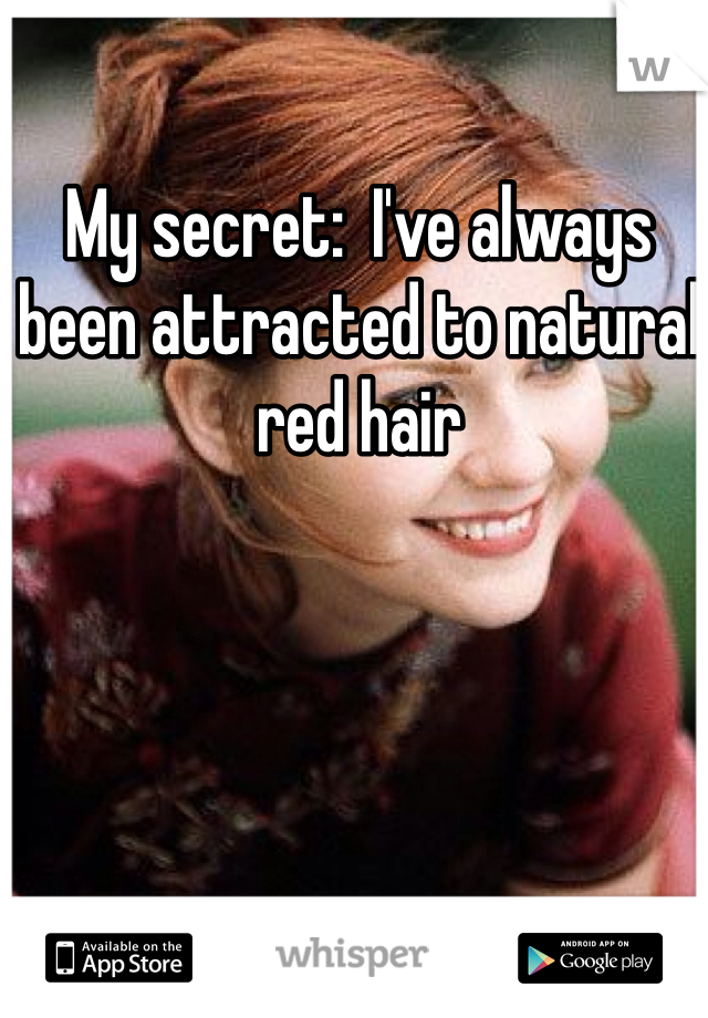 My secret:  I've always been attracted to natural red hair