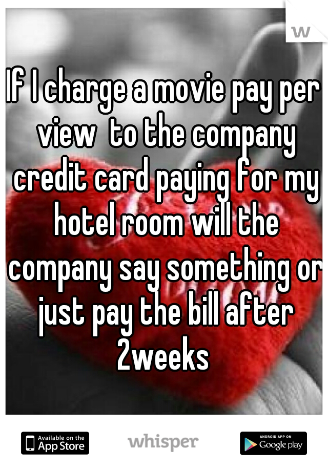 If I charge a movie pay per view  to the company credit card paying for my hotel room will the company say something or just pay the bill after 2weeks