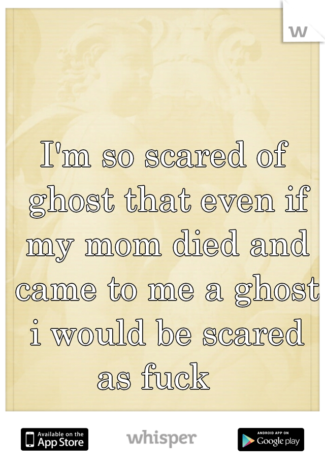 I'm so scared of ghost that even if my mom died and came to me a ghost i would be scared as fuck