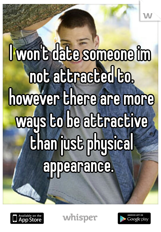I won't date someone im not attracted to. however there are more ways to be attractive than just physical appearance.