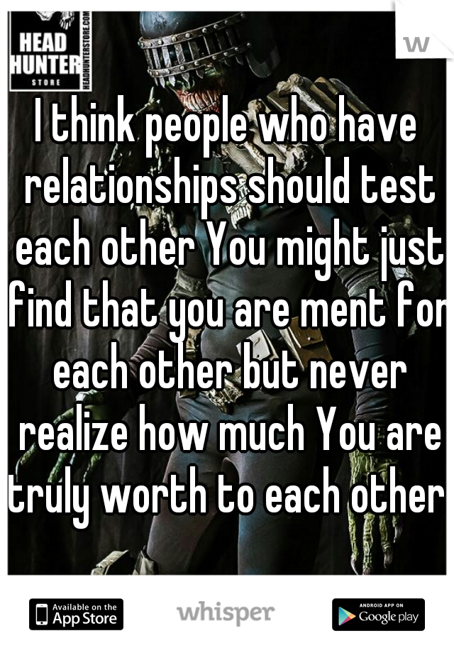 I think people who have relationships should test each other You might just find that you are ment for each other but never realize how much You are truly worth to each other.