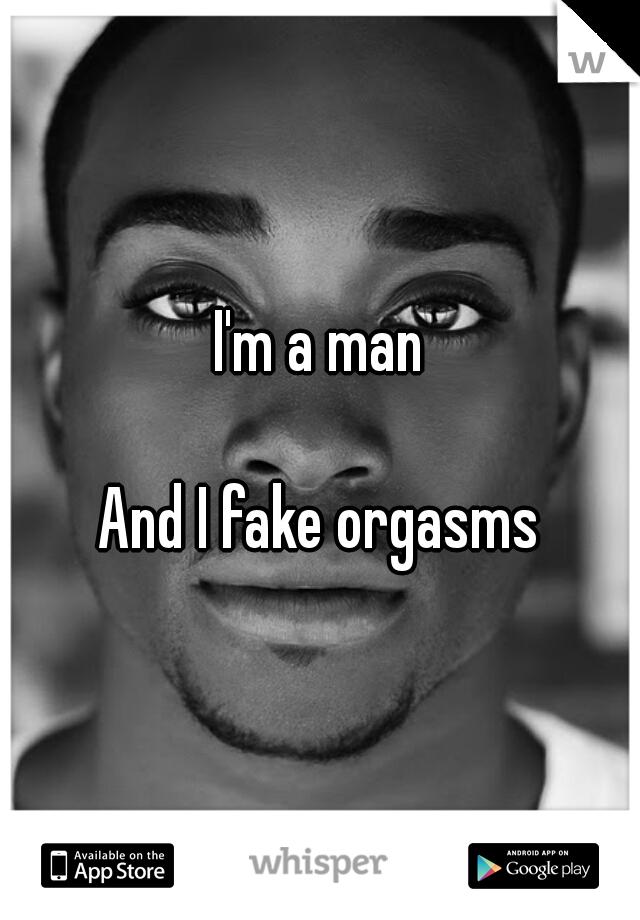 I'm a man      And I fake orgasms