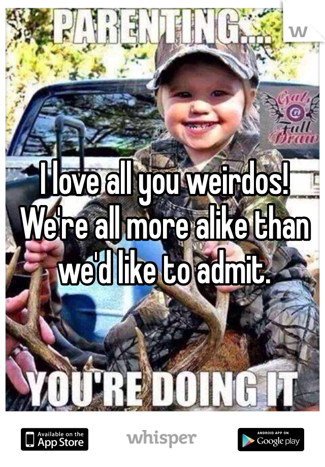 I love all you weirdos! We're all more alike than we'd like to admit.