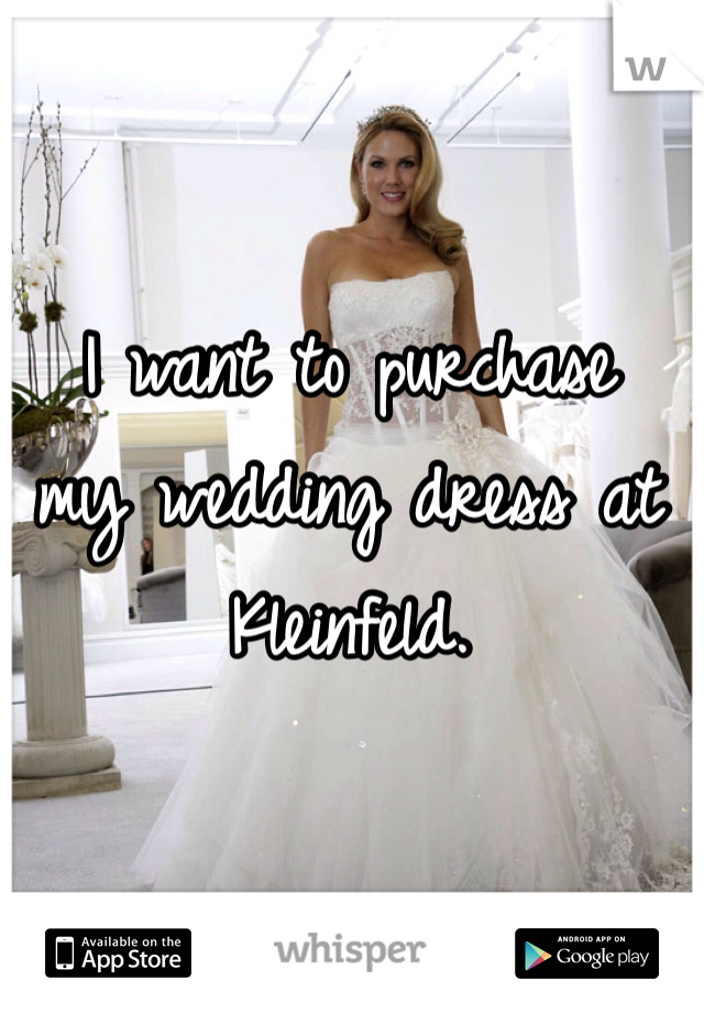 I want to purchase my wedding dress at Kleinfeld.