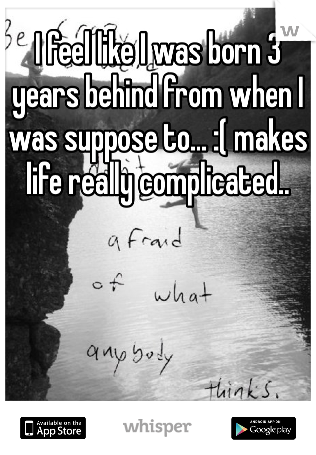 I feel like I was born 3 years behind from when I was suppose to... :( makes life really complicated..