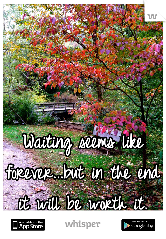 Waiting seems like forever...but in the end it will be worth it.