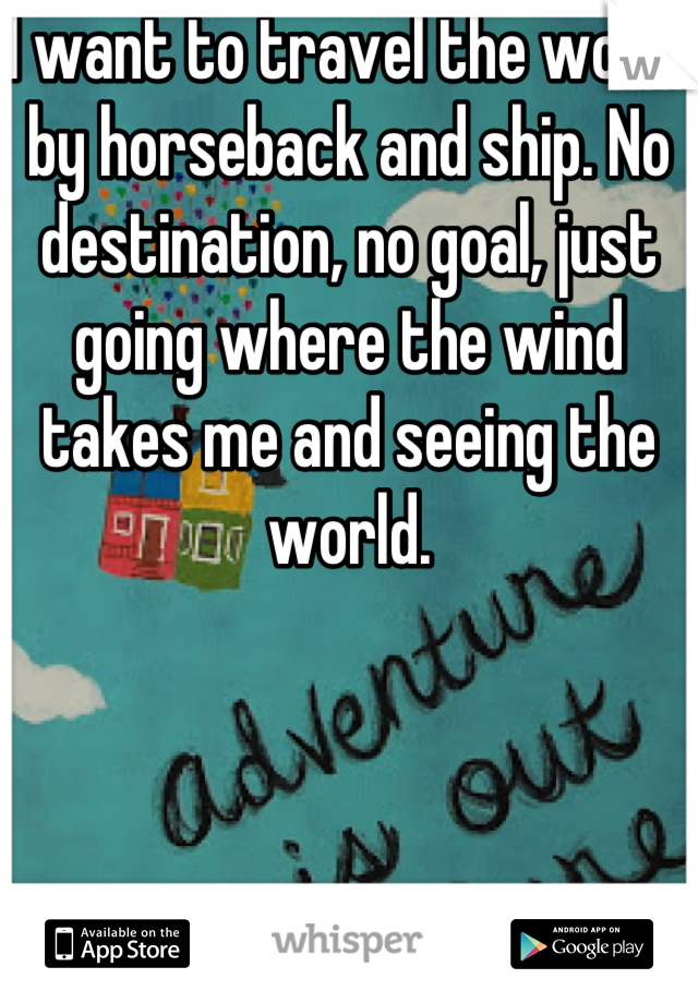 I want to travel the world by horseback and ship. No destination, no goal, just going where the wind takes me and seeing the world.