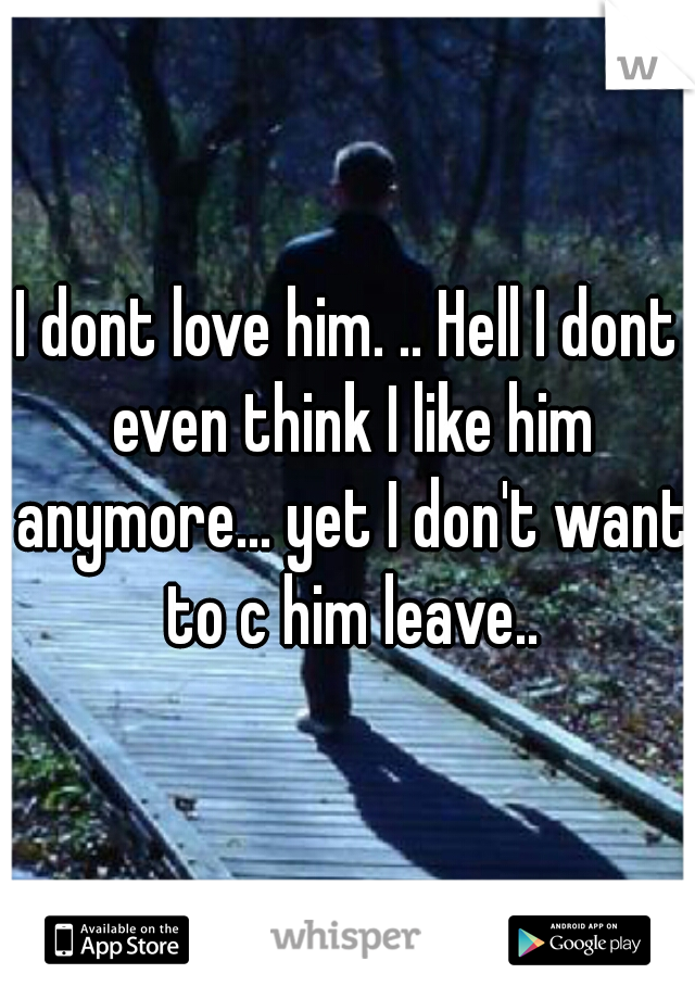 I dont love him. .. Hell I dont even think I like him anymore... yet I don't want to c him leave..