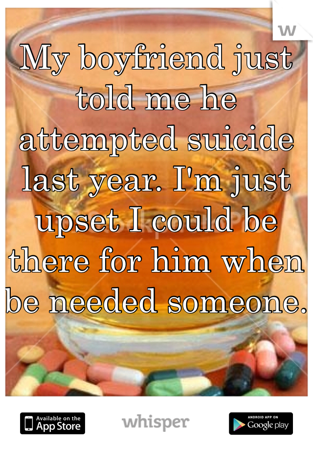 My boyfriend just told me he attempted suicide last year. I'm just upset I could be there for him when be needed someone.