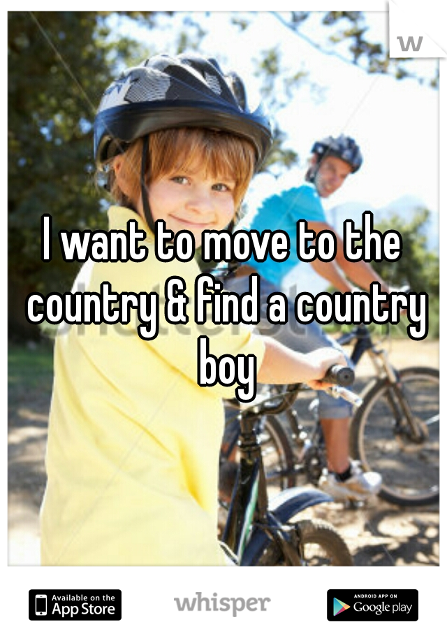I want to move to the country & find a country boy