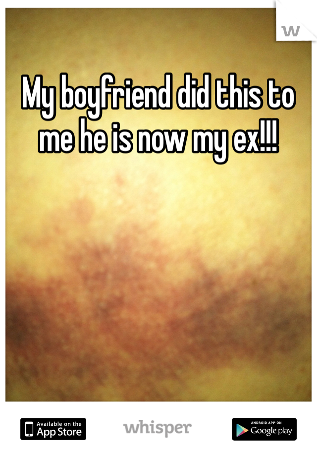 My boyfriend did this to me he is now my ex!!!