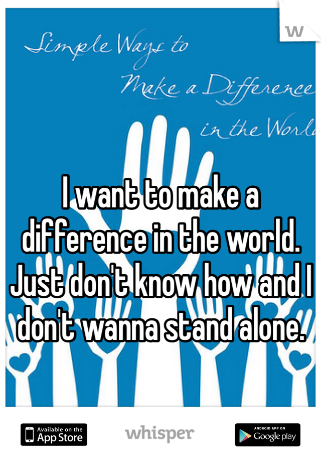 I want to make a difference in the world. Just don't know how and I don't wanna stand alone.