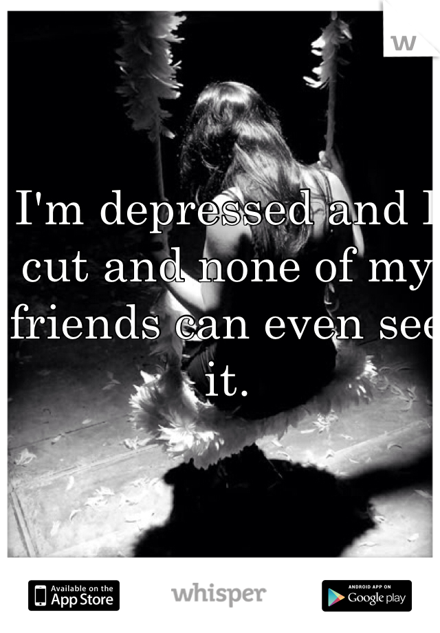 I'm depressed and I cut and none of my friends can even see it.