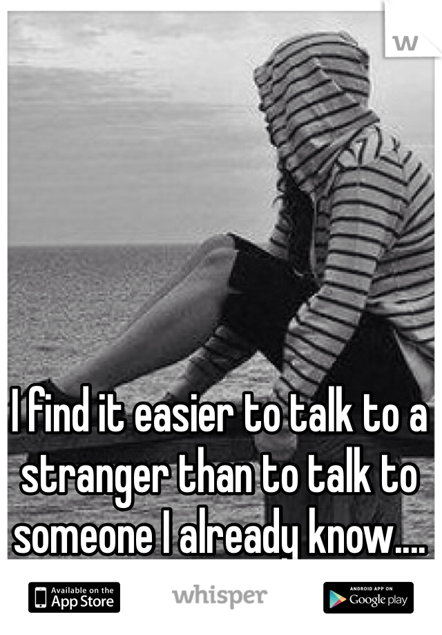I find it easier to talk to a stranger than to talk to someone I already know....