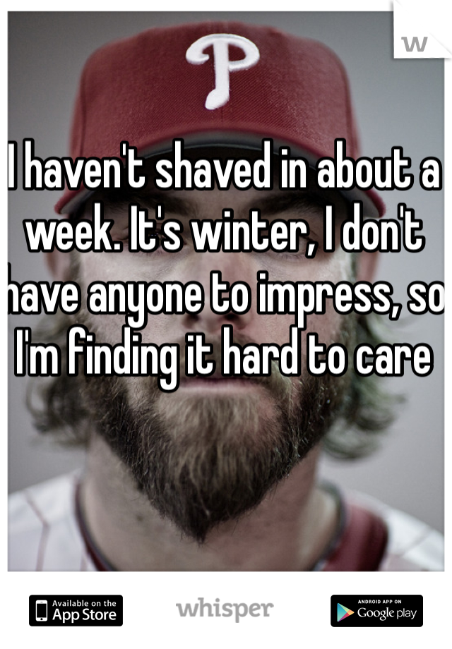 I haven't shaved in about a week. It's winter, I don't have anyone to impress, so I'm finding it hard to care