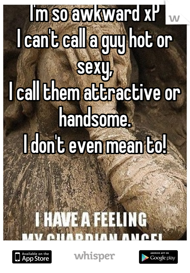 I'm so awkward xP  I can't call a guy hot or sexy,  I call them attractive or handsome.  I don't even mean to!