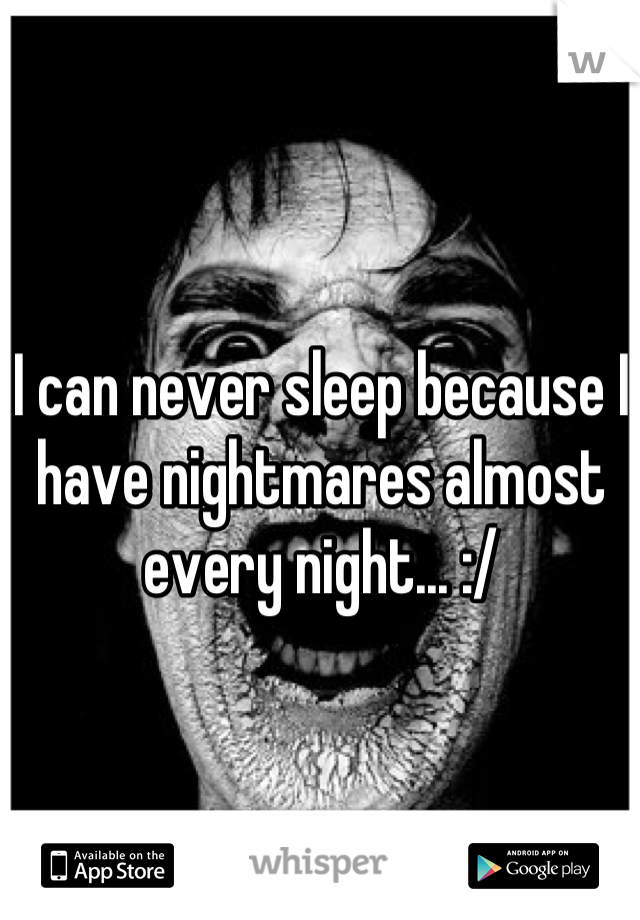 I can never sleep because I have nightmares almost every night... :/