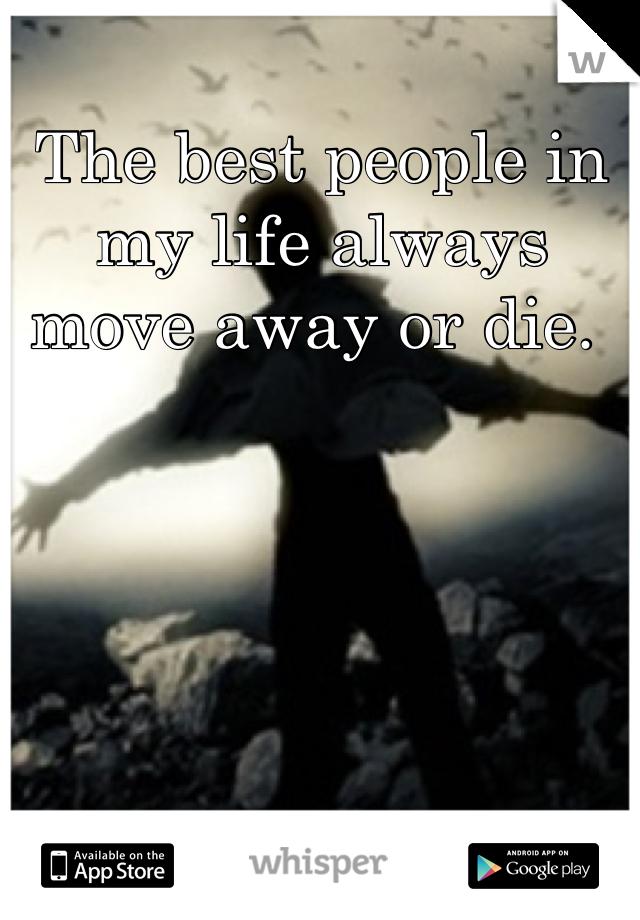 The best people in my life always move away or die.