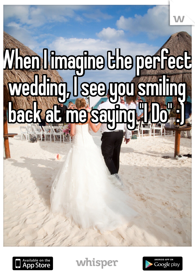 """When I imagine the perfect wedding, I see you smiling back at me saying """"I Do"""" :)"""
