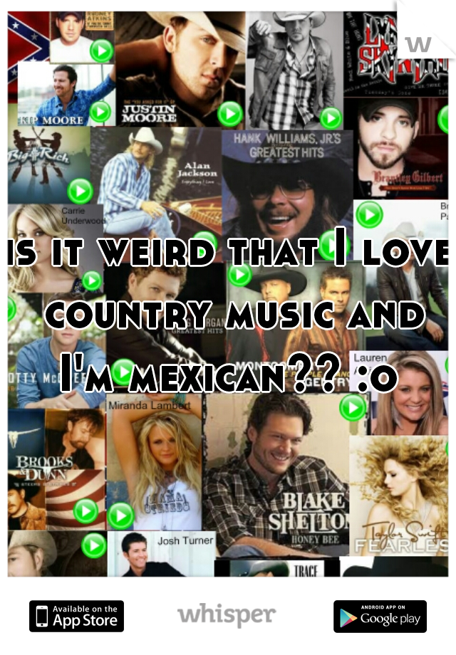 is it weird that I love country music and I'm mexican?? :o
