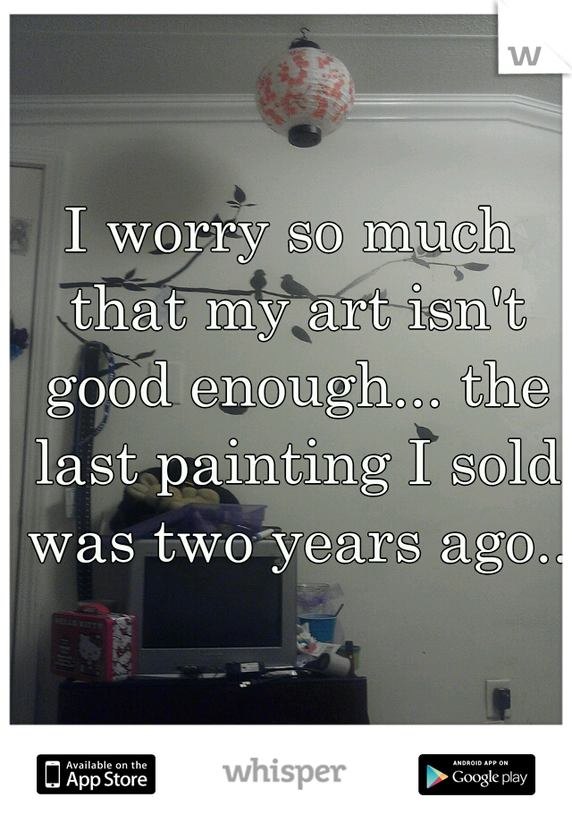 I worry so much that my art isn't good enough... the last painting I sold was two years ago..