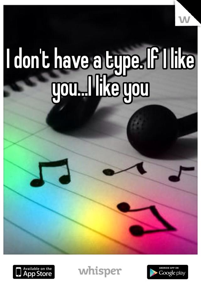 I don't have a type. If I like you...I like you