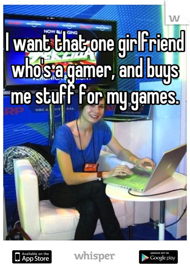 I want that one girlfriend who's a gamer, and buys me stuff for my games.