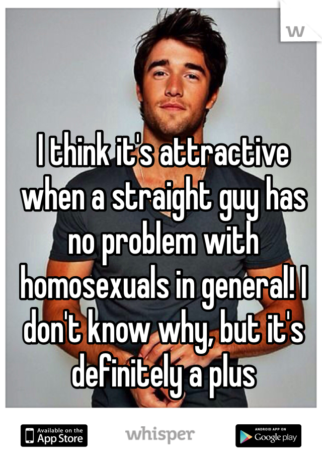 I think it's attractive when a straight guy has no problem with homosexuals in general! I don't know why, but it's definitely a plus