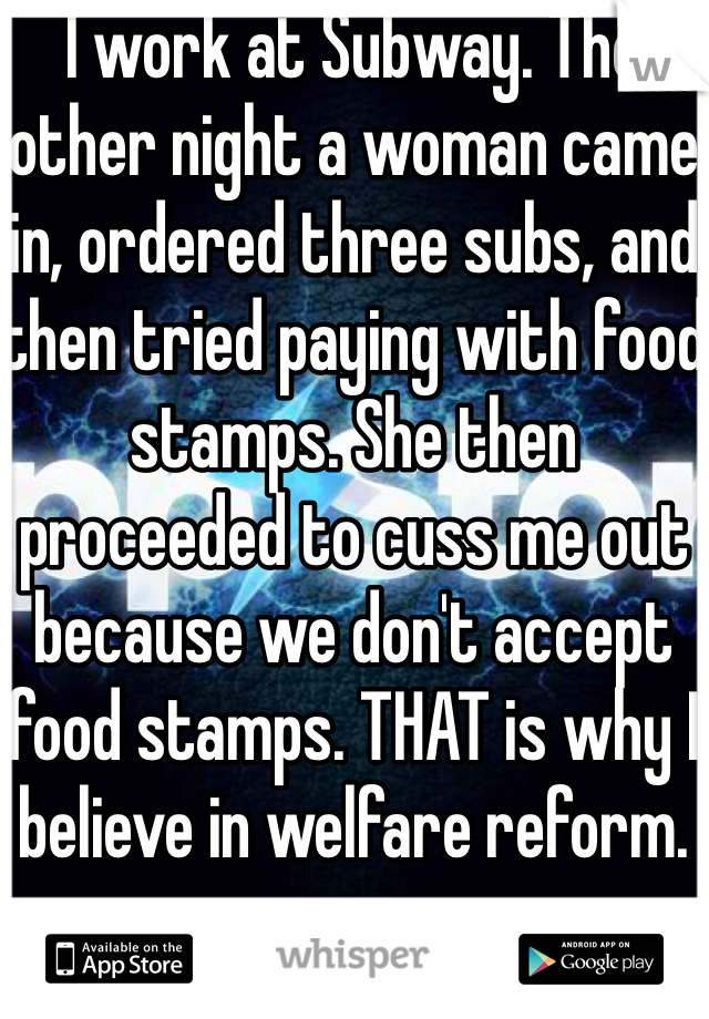 I work at Subway. The other night a woman came in, ordered three subs, and then tried paying with food stamps. She then proceeded to cuss me out because we don't accept food stamps. THAT is why I believe in welfare reform.