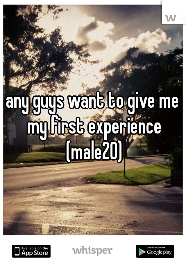 any guys want to give me my first experience (male20)