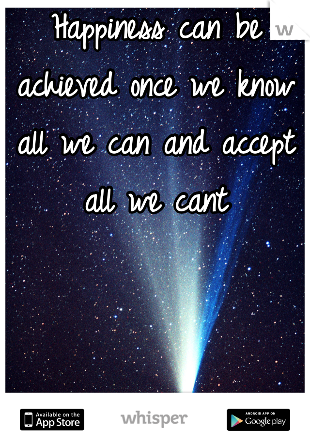 Happiness can be achieved once we know all we can and accept all we cant